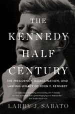 The Kennedy Half-Century : The Presidency, Assassination, and Lasting Legacy of John F. Kennedy - Larry J. Sabato