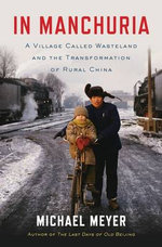 In Manchuria : A Village Called Wasteland and the Transformation of Rural China - Michael Meyer
