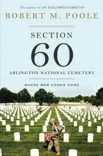 Section 60: Arlington National Cemetery : Where War Comes Home - Robert M. Poole