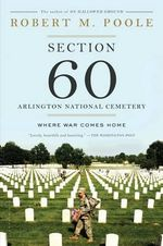 Section 60 : Arlington National Cemetery : Where War Comes Home - Robert M. Poole