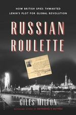 Russian Roulette : How British Spies Thwarted Lenin's Plot for Global Revolution - Giles Milton