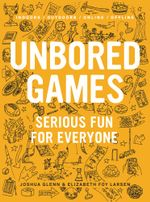 Unbored Games : Serious Fun for Everyone - Joshua Glenn