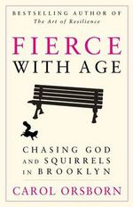 Fierce with Age : Chasing God and Squirrels in Brooklyn - Carol Orsborn
