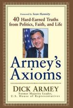 Armey's Axioms : 40 Hard-Earned Truths from Politics, Faith and Life - Dick Armey