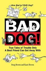 Bad Dog! : True Tales of Trouble Only a Best Friend Can Get Away with - Douglas E Brown