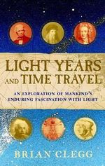 Light Years and Time Travel : An Exploration of Mankind's Enduring Fascination with Light - Brian Clegg