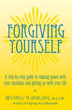 Forgiving Yourself : A Step-By-Step Guide to Making Peace with Your Mistakes and Getting on with Your Life - Beverly Flanigan