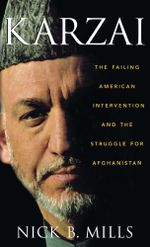 Karzai : The Failing American Intervention and the Struggle for Afghanistan - Nick B. Mills