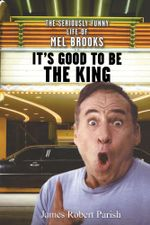 It's Good to Be the King : The Seriously Funny Life of Mel Brooks - James Robert Parish