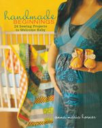 Handmade Beginnings : 24 Sewing Projects to Welcome Baby - Anna Maria Horner