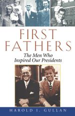 First Fathers : The Men Who Inspired Our Presidents - Harold I. Gullan