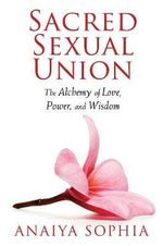 Sacred Sexual Union : The Alchemy of Love, Power, and Wisdom - Anaiya Sophia