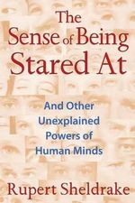 The Sense of Being Stared at : And Other Unexplained Powers of Human Minds - Rupert Sheldrake
