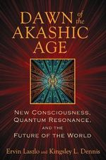 Dawn of the Akashic Age : New Consciousness, Quantum Resonance, and the Future of the World - Ervin Laszlo