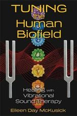 Tuning the Human Biofield : Healing with Vibrational Sound Therapy - Eileen Day McKusick