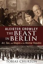 Aleister Crowley: The Beast in Berlin : Art, Sex, and Magick in the Weimar Republic - Tobias Churton