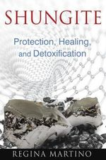 Shungite : Protection, Healing and Detoxification - Regina Martino