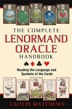 The Complete Lenormand Oracle Handbook : Reading the Language and Symbols of the Cards - Caitlin Matthews