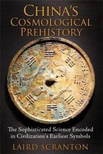 China's Cosmological Prehistory : The Sophisticated Science Encoded in Civilization's Earliest Symbols - Laird Scranton