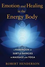 Emotion and Healing in the Energy Body : A Handbook of Subtle Energies in Massage and Yoga - Robert Henderson