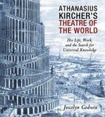 Athanasius Kircher's Theatre of the World : His Life, Work, and the Search for Universal Knowledge - Joscelyn Godwin