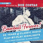 Baseball Forever! : 50 Years of Classic Radio Play-By-Play Highlights from the Miley Collection - Jason Turbow