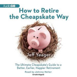 How to Retire the Cheapskate Way : The Ultimate Cheapskate S Guide to a Better, Earlier, Happier Retirement - Jeff Yeager
