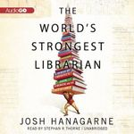The World's Strongest Librarian : A Memoir of Tourette's, Faith, Strength, and the Power of Family - Josh Hanagarne