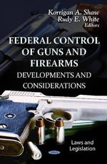 Federal Control of Guns & Firearms : Developments & Considerations