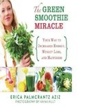 The Green Smoothie Miracle : Your Way to Weight Loss, Increased Energy, and Happiness - Erica Palmcrantz Aziz