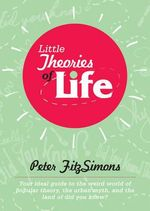 Little Theories of Life : Your Ideal Guide to the Weird World of Popular Theory, the Urban Myth, and the Land of Did You Know? - Peter Fitzsimons