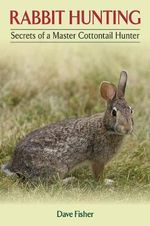 Rabbit Hunting : Secrets of a Master Cottontail Hunter - Dave Fisher