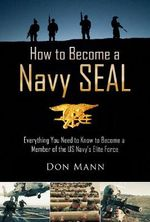 How to Become a Navy SEAL : Everything You Need to Know to Become a Member of the U.S. Navy's Elite Force - Don Mann