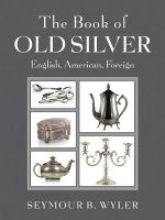 The Book of Old Silver : English, American, Foreign - Seymour B. Wyler