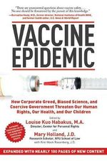 Vaccine Epidemic : How Corporate Greed, Biased Science, and Coercive Government Threaten Our Human Rights, Our Health, and Our Children - Louise Kuo Habakus
