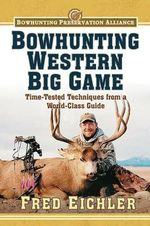 Bowhunting Western Big Game : Time-Tested Techniques from a World-Class Guide - Fred Eichler