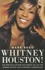 Whitney Houston! : The Spectacular Rise and Tragic Fall of the Woman Whose Voice Inspired a Generation - Mark Bego