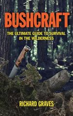 Bushcraft : The Ultimate Guide to Survival in the Wilderness - Richard Graves