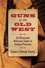 Guns of the Old West : An Illustrated Reference Guide to Antique Firearms - Charles Edward Chapel
