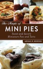 The Magic of Mini Pies : Sweet and Savory Miniature Pies and Tarts - Abigail R. Gehring