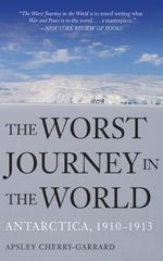The Worst Journey in the World : Antarctica, 1910 -1913 - Apsley Cherry-Garrard