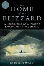 The Home of the Blizzard : A Heroic Tale of Antarctic Exploration and Survival - Sir Douglas Mawson