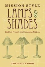 Mission Style Lamps and Shades : Eighteen Projects You Can Make at Home - John Duncan Adams