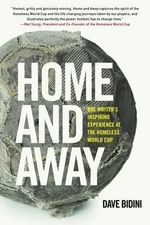 Home and Away : One Writer's Inspiring Experience at the Homeless World Cup - Dave Bidini