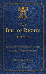 The Bill of Rights Primer : A Citizen's Guidebook to the American Bill of Rights - Professor Akhil Reed Amar