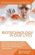 Biotechnology in Our Lives : What Cutting-Edge Genetic Research Can Tell You About Gene Patents, Human Cloning, Assisted Reproduction, Predicting Criminal Behavior, Bioweapons, and Much More - Jeremy Gruber
