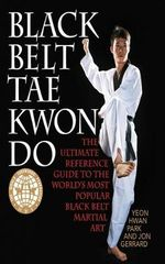 Black Belt Tae Kwon Do : The Ultimate Reference Guide to the World's Most Popular Black Belt Martial Art - Yeon Hwan Park
