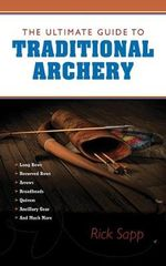 The Ultimate Guide to Traditional Archery : How to Pick the Right Gear and Use It Efficiently - Rick Sapp