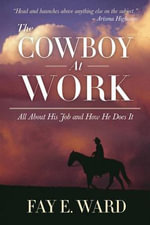 The Cowboy at Work : All About His Job and How He Does It - Fay E. Ward