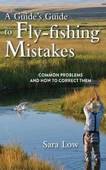 A Guide's Guide to Fly-Fishing Mistakes : Common Problems and How to Correct Them - Sara Low